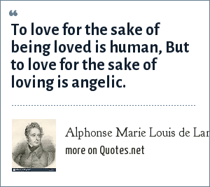 Alphonse Marie Louis de Lamartine: To love for the sake of being loved is human, But to love for the sake of loving is angelic.