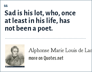 Alphonse Marie Louis de Lamartine: Sad is his lot, who, once at least in his life, has not been a poet.