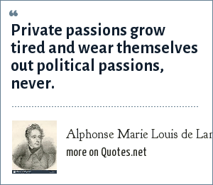 Alphonse Marie Louis de Lamartine: Private passions grow tired and wear themselves out political passions, never.