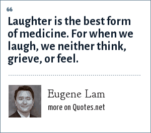 Eugene Lam: Laughter is the best form of medicine. For when we laugh, we neither think, grieve, or feel.