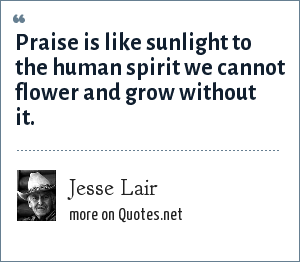 Jesse Lair: Praise is like sunlight to the human spirit we cannot flower and grow without it.