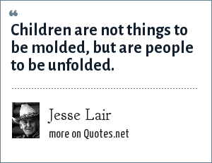 Jesse Lair: Children are not things to be molded, but are people to be unfolded.