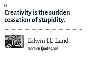 Edwin H. Land: Creativity is the sudden cessation of stupidity.