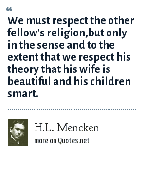 H.L. Mencken: We must respect the other fellow's religion,but only in the sense and to the extent that we respect his theory that his wife is beautiful and his children smart.