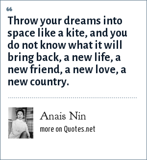 Anais Nin: Throw your dreams into space like a kite, and you do not know what it will bring back, a new life, a new friend, a new love, a new country.