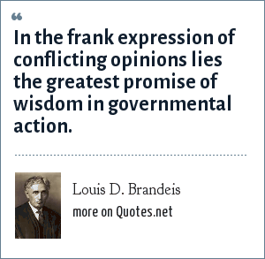 Louis D. Brandeis: In the frank expression of conflicting opinions lies the greatest promise of wisdom in governmental action.