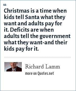 Richard Lamm: Christmas is a time when kids tell Santa what they want and adults pay for it. Deficits are when adults tell the government what they want-and their kids pay for it.