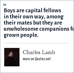 Charles Lamb: Boys are capital fellows in their own way, among their mates but they are unwholesome companions for grown people.
