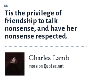 Charles Lamb: Tis the privilege of friendship to talk nonsense, and have her nonsense respected.