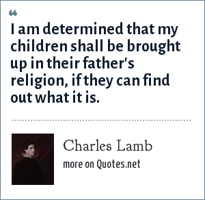Charles Lamb: I am determined that my children shall be brought up in their father's religion, if they can find out what it is.