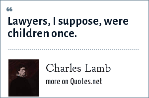 Charles Lamb: Lawyers, I suppose, were children once.