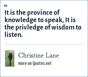 Christine Lane: It is the province of knowledge to speak, It is the privledge of wisdom to listen.