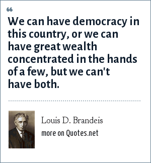 Louis D. Brandeis: We can have democracy in this country, or we can have great wealth concentrated in the hands of a few, but we can't have both.
