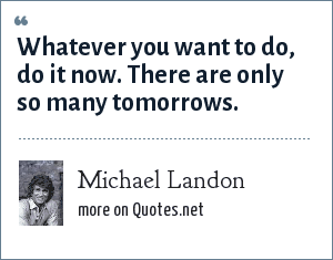 Michael Landon: Whatever you want to do, do it now. There are only so many tomorrows.