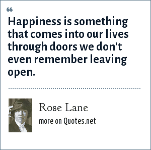 Rose Lane: Happiness is something that comes into our lives through doors we don't even remember leaving open.