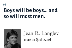 Jean R. Langley: Boys will be boys... and so will most men.