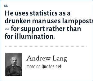 Andrew Lang: He uses statistics as a drunken man uses lampposts -- for support rather than for illumination.