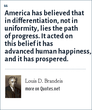 Louis D. Brandeis: America has believed that in differentiation, not in uniformity, lies the path of progress. It acted on this belief it has advanced human happiness, and it has prospered.