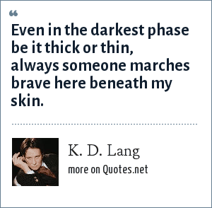 K. D. Lang: Even in the darkest phase be it thick or thin, always someone marches brave here beneath my skin.