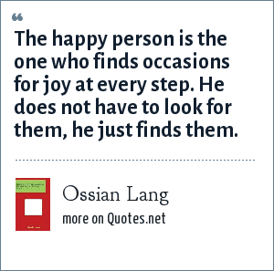 Ossian Lang: The happy person is the one who finds occasions for joy at every step. He does not have to look for them, he just finds them.
