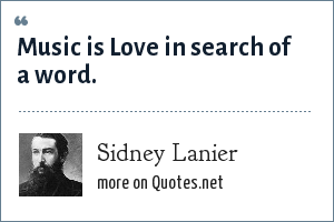 Sidney Lanier: Music is Love in search of a word.