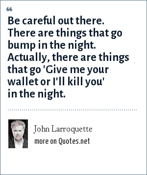 John Larroquette: Be careful out there. There are things that go bump in the night. Actually, there are things that go 'Give me your wallet or I'll kill you' in the night.
