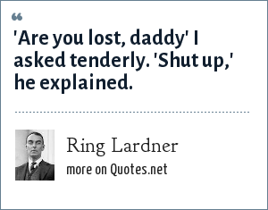 Ring Lardner: 'Are you lost, daddy' I asked tenderly. 'Shut up,' he explained.