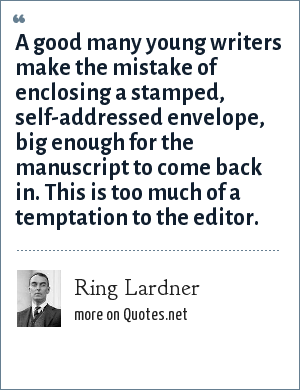 Ring Lardner: A good many young writers make the mistake of enclosing a stamped, self-addressed envelope, big enough for the manuscript to come back in. This is too much of a temptation to the editor.