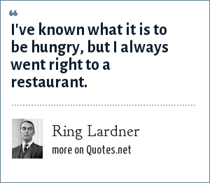 Ring Lardner: I've known what it is to be hungry, but I always went right to a restaurant.
