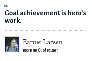 Earnie Larsen: Goal achievement is hero's work.