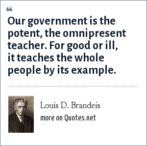 Louis D. Brandeis: Our government is the potent, the omnipresent teacher. For good or ill, it teaches the whole people by its example.