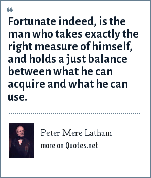 Peter Mere Latham: Fortunate indeed, is the man who takes exactly the right measure of himself, and holds a just balance between what he can acquire and what he can use.