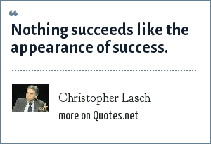 Christopher Lasch: Nothing succeeds like the appearance of success.