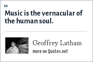Geoffrey Latham: Music is the vernacular of the human soul.