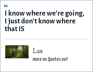 Las: I know where we're going, I just don't know where that IS