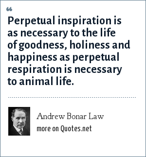 Andrew Bonar Law: Perpetual inspiration is as necessary to the life of goodness, holiness and happiness as perpetual respiration is necessary to animal life.