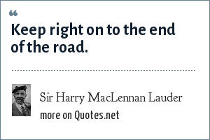 Sir Harry MacLennan Lauder: Keep right on to the end of the road.