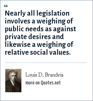 Louis D. Brandeis: Nearly all legislation involves a weighing of public needs as against private desires and likewise a weighing of relative social values.