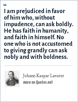 Johann Kaspar Lavater: I am prejudiced in favor of him who, without impudence, can ask boldly. He has faith in humanity, and faith in himself. No one who is not accustomed to giving grandly can ask nobly and with boldness.