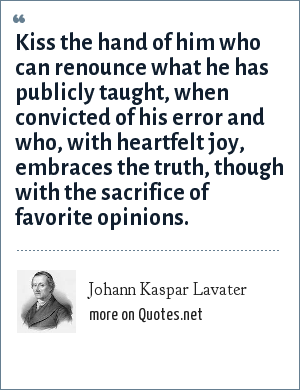 Johann Kaspar Lavater: Kiss the hand of him who can renounce what he has publicly taught, when convicted of his error and who, with heartfelt joy, embraces the truth, though with the sacrifice of favorite opinions.