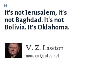 V. Z. Lawton: It's not Jerusalem, It's not Baghdad. It's not Bolivia. It's Oklahoma.