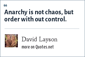 David Layson: Anarchy is not chaos, but order with out control.