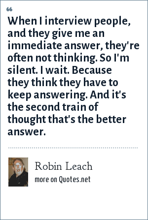 Robin Leach: When I interview people, and they give me an immediate answer, they're often not thinking. So I'm silent. I wait. Because they think they have to keep answering. And it's the second train of thought that's the better answer.
