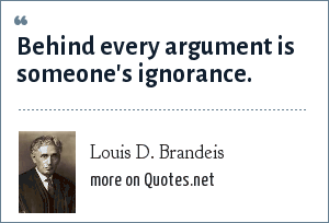 Louis D. Brandeis: Behind every argument is someone's ignorance.