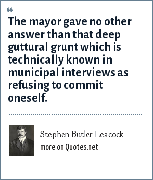 Stephen Butler Leacock: The mayor gave no other answer than that deep guttural grunt which is technically known in municipal interviews as refusing to commit oneself.