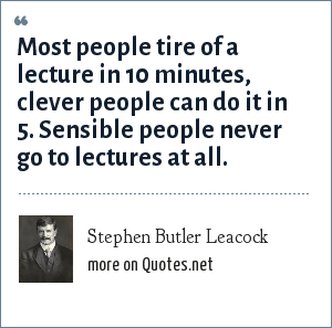 Stephen Butler Leacock: Most people tire of a lecture in 10 minutes, clever people can do it in 5. Sensible people never go to lectures at all.