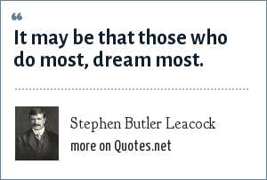 Stephen Butler Leacock: It may be that those who do most, dream most.