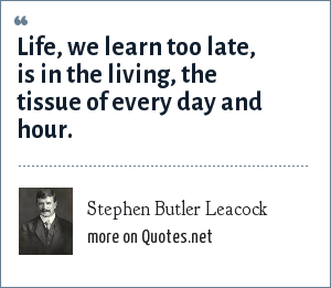 Stephen Butler Leacock: Life, we learn too late, is in the living, the tissue of every day and hour.