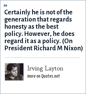 Irving Layton: Certainly he is not of the generation that regards honesty as the best policy. However, he does regard it as a policy. (On President Richard M Nixon)