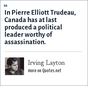 Irving Layton: In Pierre Elliott Trudeau, Canada has at last produced a political leader worthy of assassination.